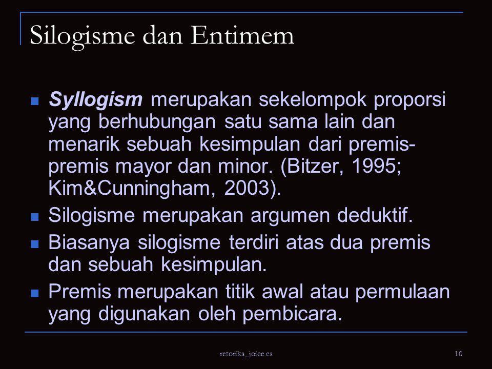 retorika_joice cs 10 Silogisme dan Entimem Syllogism merupakan sekelompok proporsi yang berhubungan satu sama lain dan menarik sebuah kesimpulan dari premis- premis mayor dan minor.
