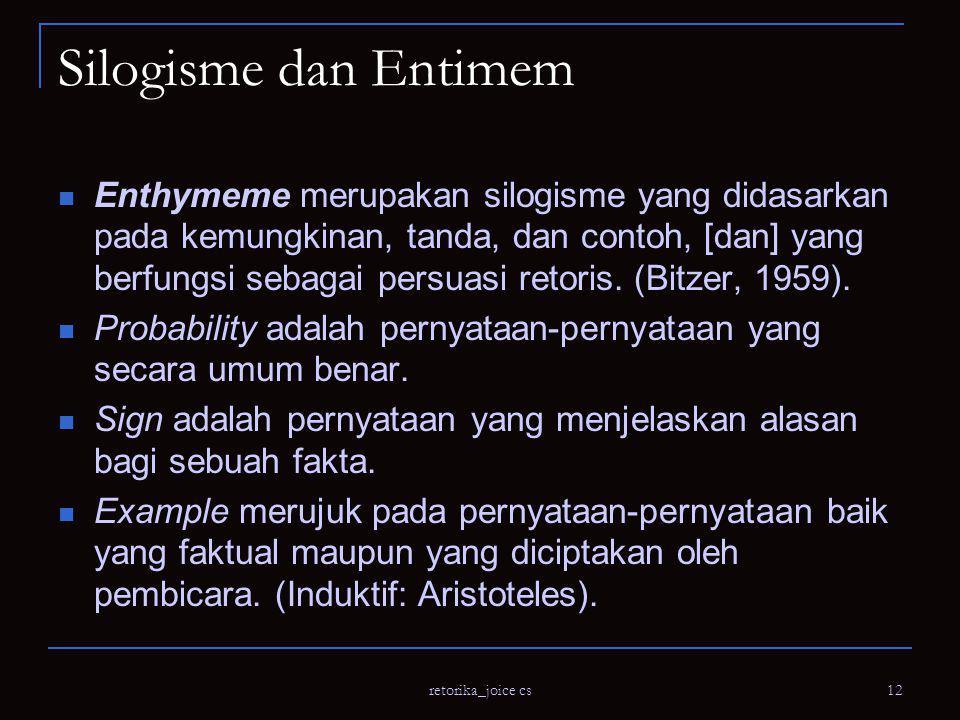 retorika_joice cs 12 Silogisme dan Entimem Enthymeme merupakan silogisme yang didasarkan pada kemungkinan, tanda, dan contoh, [dan] yang berfungsi sebagai persuasi retoris.