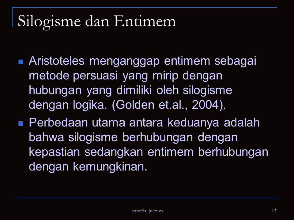 retorika_joice cs 15 Silogisme dan Entimem Aristoteles menganggap entimem sebagai metode persuasi yang mirip dengan hubungan yang dimiliki oleh silogisme dengan logika.