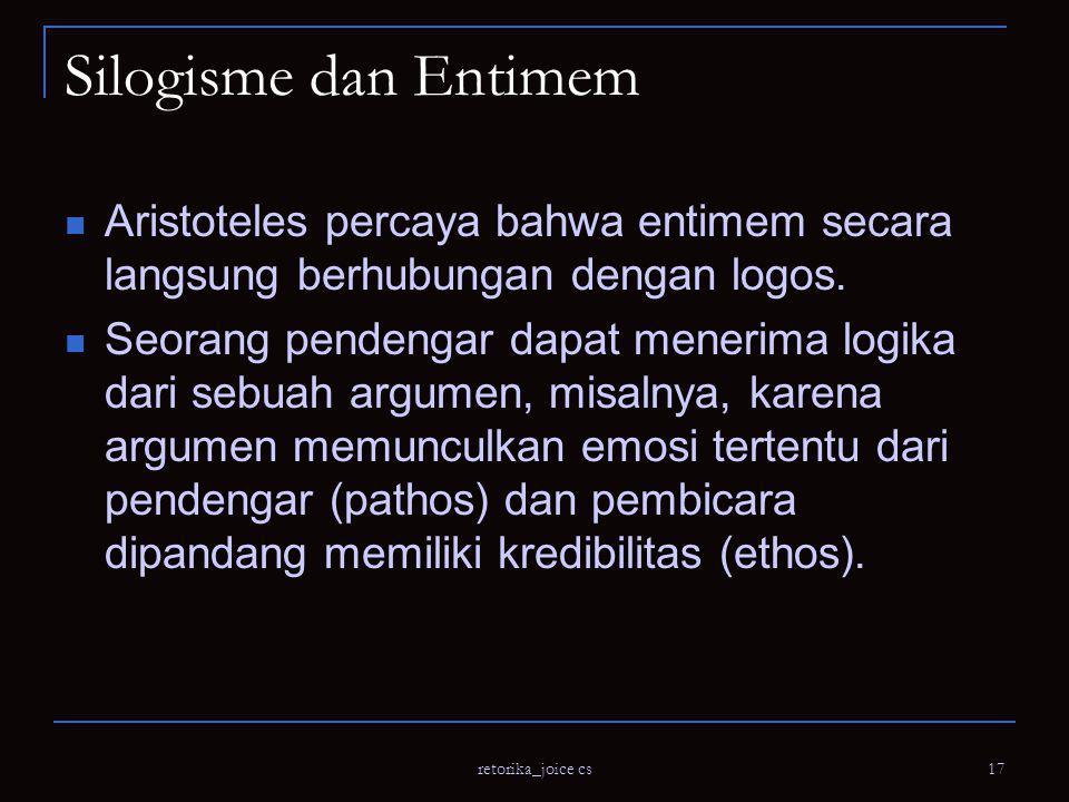 retorika_joice cs 17 Silogisme dan Entimem Aristoteles percaya bahwa entimem secara langsung berhubungan dengan logos.