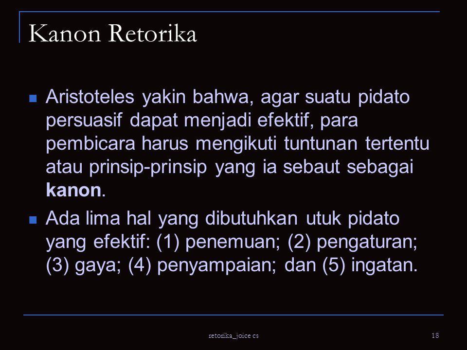 retorika_joice cs 18 Kanon Retorika Aristoteles yakin bahwa, agar suatu pidato persuasif dapat menjadi efektif, para pembicara harus mengikuti tuntunan tertentu atau prinsip-prinsip yang ia sebaut sebagai kanon.