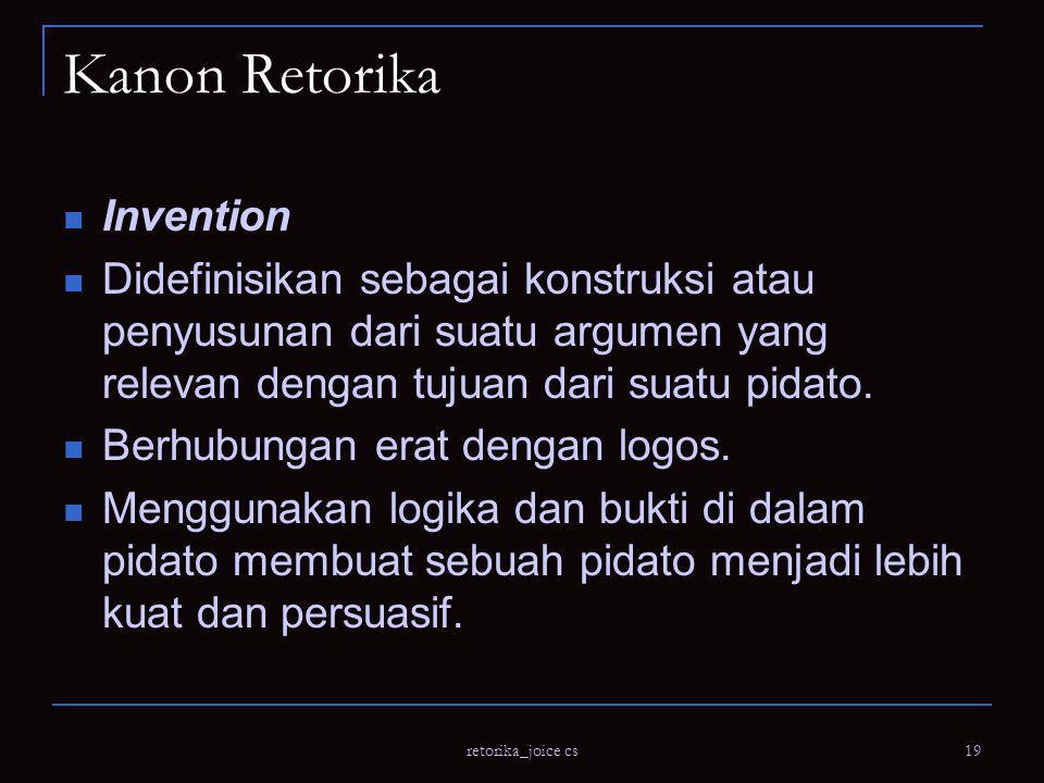 retorika_joice cs 19 Kanon Retorika Invention Didefinisikan sebagai konstruksi atau penyusunan dari suatu argumen yang relevan dengan tujuan dari suatu pidato.