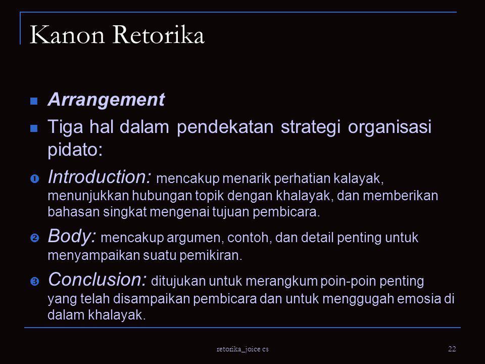 retorika_joice cs 22 Kanon Retorika Arrangement Tiga hal dalam pendekatan strategi organisasi pidato:  Introduction: mencakup menarik perhatian kalayak, menunjukkan hubungan topik dengan khalayak, dan memberikan bahasan singkat mengenai tujuan pembicara.