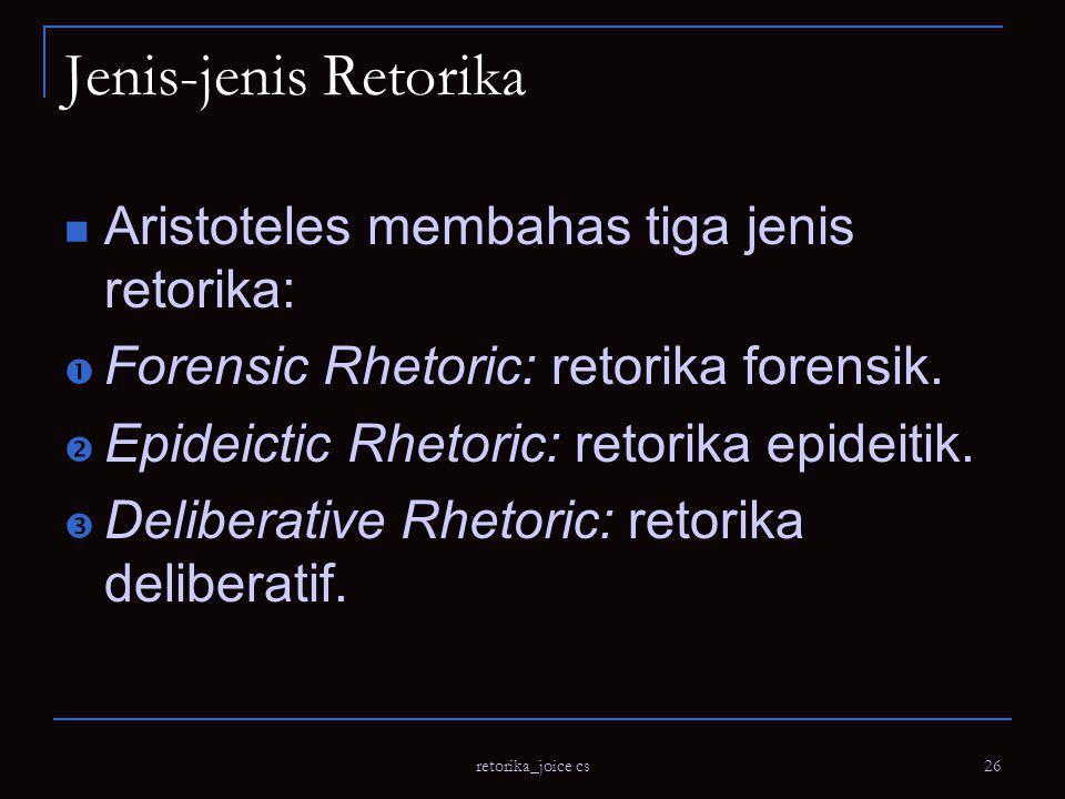 retorika_joice cs 26 Jenis-jenis Retorika Aristoteles membahas tiga jenis retorika:  Forensic Rhetoric: retorika forensik.