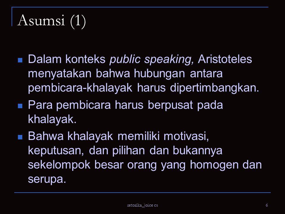 retorika_joice cs 6 Asumsi (1) Dalam konteks public speaking, Aristoteles menyatakan bahwa hubungan antara pembicara-khalayak harus dipertimbangkan.