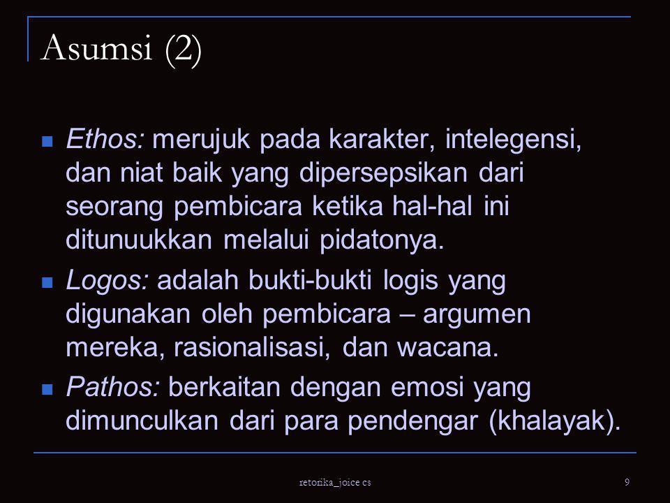 retorika_joice cs 9 Asumsi (2) Ethos: merujuk pada karakter, intelegensi, dan niat baik yang dipersepsikan dari seorang pembicara ketika hal-hal ini ditunuukkan melalui pidatonya.