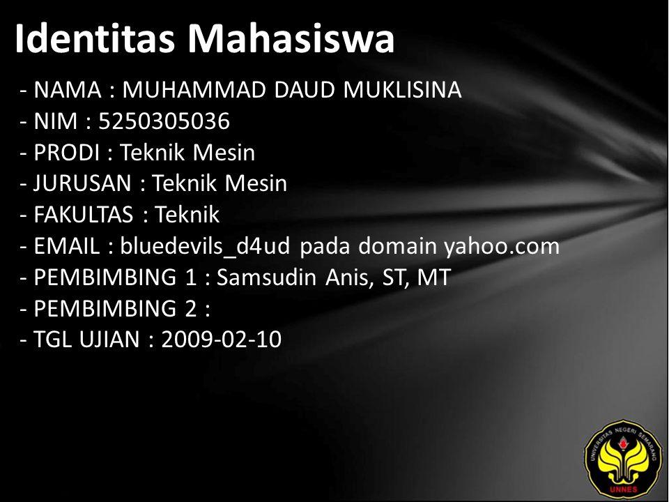 Identitas Mahasiswa - NAMA : MUHAMMAD DAUD MUKLISINA - NIM : 5250305036 - PRODI : Teknik Mesin - JURUSAN : Teknik Mesin - FAKULTAS : Teknik - EMAIL : bluedevils_d4ud pada domain yahoo.com - PEMBIMBING 1 : Samsudin Anis, ST, MT - PEMBIMBING 2 : - TGL UJIAN : 2009-02-10