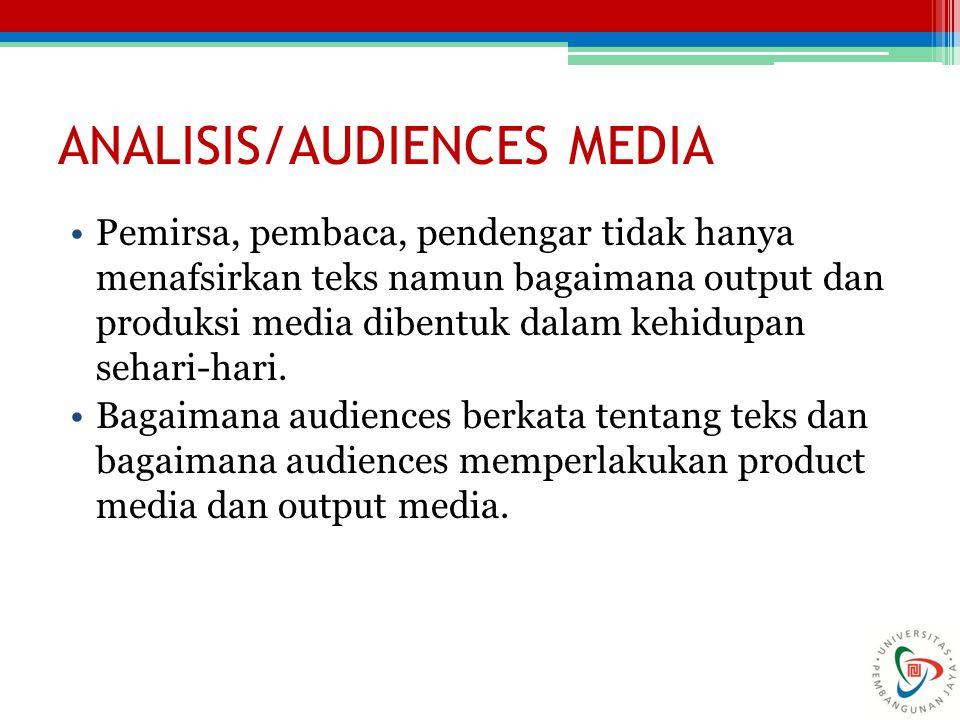 ANALISIS/AUDIENCES MEDIA Pemirsa, pembaca, pendengar tidak hanya menafsirkan teks namun bagaimana output dan produksi media dibentuk dalam kehidupan sehari-hari.
