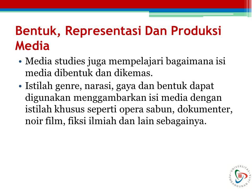Bentuk, Representasi Dan Produksi Media Media studies juga mempelajari bagaimana isi media dibentuk dan dikemas.