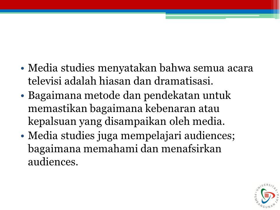 Media studies menyatakan bahwa semua acara televisi adalah hiasan dan dramatisasi.