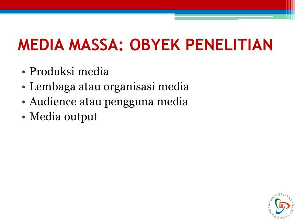MEDIA MASSA: OBYEK PENELITIAN Produksi media Lembaga atau organisasi media Audience atau pengguna media Media output