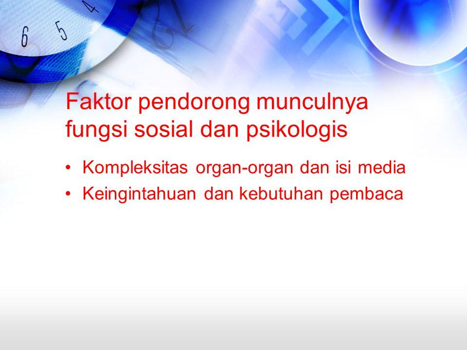 Faktor pendorong munculnya fungsi sosial dan psikologis Kompleksitas organ-organ dan isi media Keingintahuan dan kebutuhan pembaca