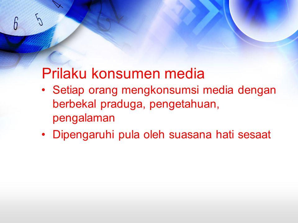 Prilaku konsumen media Setiap orang mengkonsumsi media dengan berbekal praduga, pengetahuan, pengalaman Dipengaruhi pula oleh suasana hati sesaat