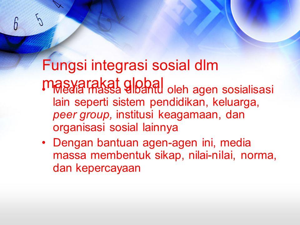 Fungsi integrasi sosial dlm masyarakat global Media massa dibantu oleh agen sosialisasi lain seperti sistem pendidikan, keluarga, peer group, institusi keagamaan, dan organisasi sosial lainnya Dengan bantuan agen-agen ini, media massa membentuk sikap, nilai-nilai, norma, dan kepercayaan