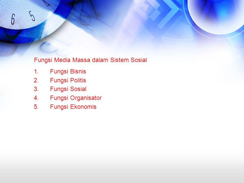 Fungsi Media Massa dalam Sistem Sosial 1.Fungsi Bisnis 2.Fungsi Politis 3.Fungsi Sosial 4.Fungsi Organisator 5.Fungsi Ekonomis