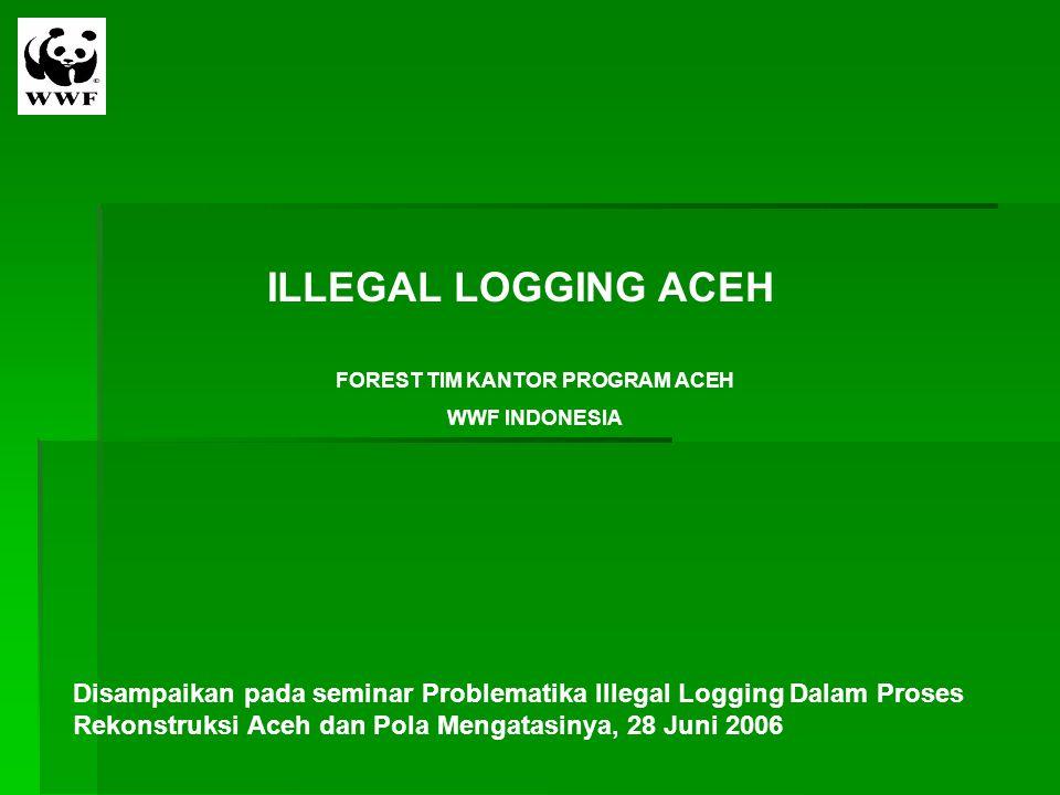 ILLEGAL LOGGING ACEH FOREST TIM KANTOR PROGRAM ACEH WWF INDONESIA Disampaikan pada seminar Problematika Illegal Logging Dalam Proses Rekonstruksi Aceh