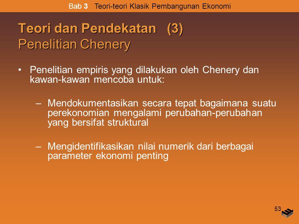 53 Teori dan Pendekatan (3) Penelitian Chenery Penelitian empiris yang dilakukan oleh Chenery dan kawan-kawan mencoba untuk: –Mendokumentasikan secara tepat bagaimana suatu perekonomian mengalami perubahan-perubahan yang bersifat struktural –Mengidentifikasikan nilai numerik dari berbagai parameter ekonomi penting Bab 3 Teori-teori Klasik Pembangunan Ekonomi