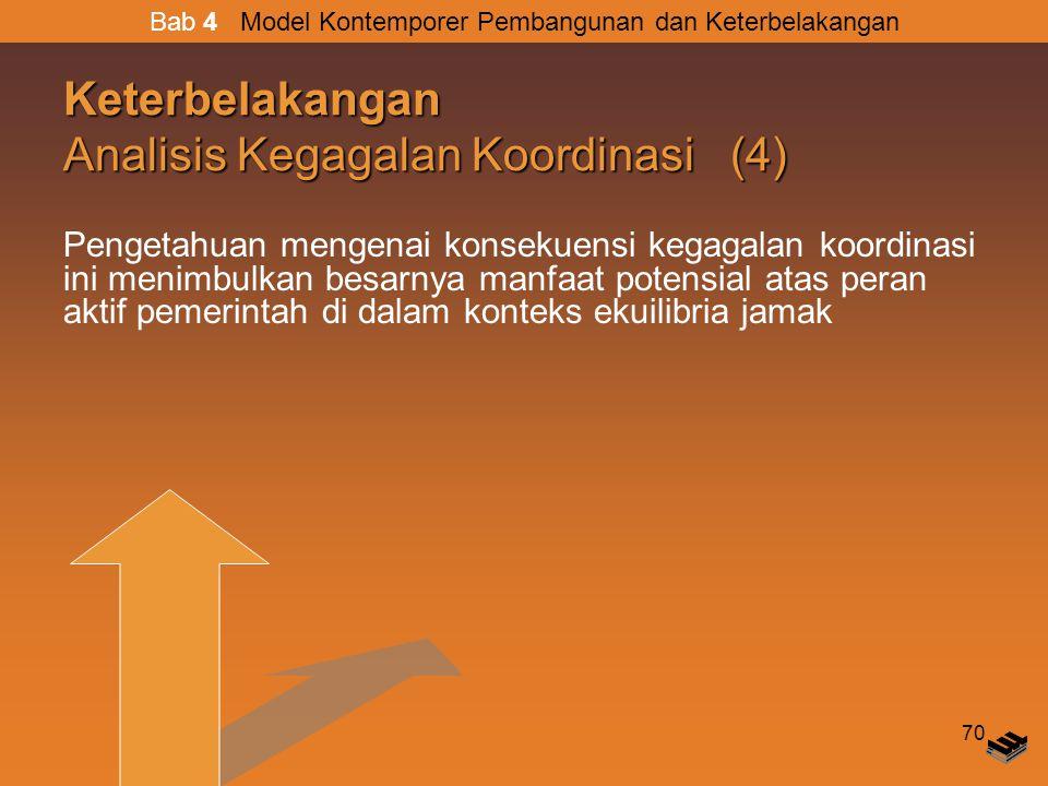 70 Keterbelakangan Analisis Kegagalan Koordinasi (4) Pengetahuan mengenai konsekuensi kegagalan koordinasi ini menimbulkan besarnya manfaat potensial atas peran aktif pemerintah di dalam konteks ekuilibria jamak Bab 4 Model Kontemporer Pembangunan dan Keterbelakangan