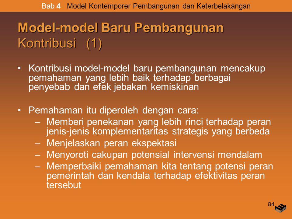 84 Model-model Baru Pembangunan Kontribusi (1) Kontribusi model-model baru pembangunan mencakup pemahaman yang lebih baik terhadap berbagai penyebab dan efek jebakan kemiskinan Pemahaman itu diperoleh dengan cara: –Memberi penekanan yang lebih rinci terhadap peran jenis-jenis komplementaritas strategis yang berbeda –Menjelaskan peran ekspektasi –Menyoroti cakupan potensial intervensi mendalam –Memperbaiki pemahaman kita tentang potensi peran pemerintah dan kendala terhadap efektivitas peran tersebut Bab 4 Model Kontemporer Pembangunan dan Keterbelakangan