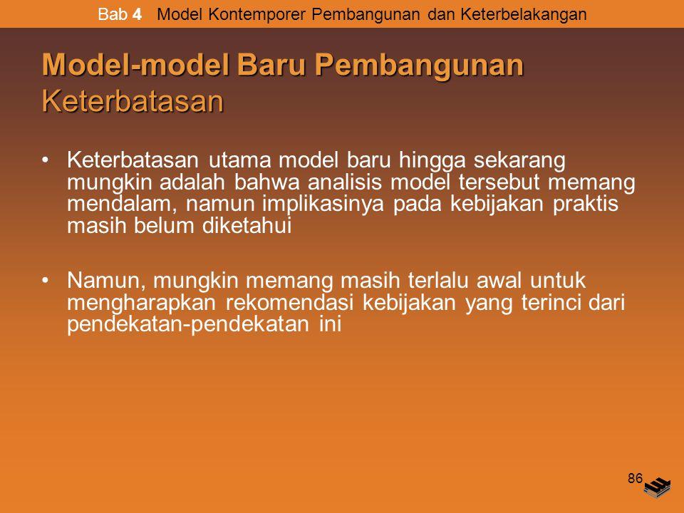 86 Model-model Baru Pembangunan Keterbatasan Keterbatasan utama model baru hingga sekarang mungkin adalah bahwa analisis model tersebut memang mendalam, namun implikasinya pada kebijakan praktis masih belum diketahui Namun, mungkin memang masih terlalu awal untuk mengharapkan rekomendasi kebijakan yang terinci dari pendekatan-pendekatan ini Bab 4 Model Kontemporer Pembangunan dan Keterbelakangan