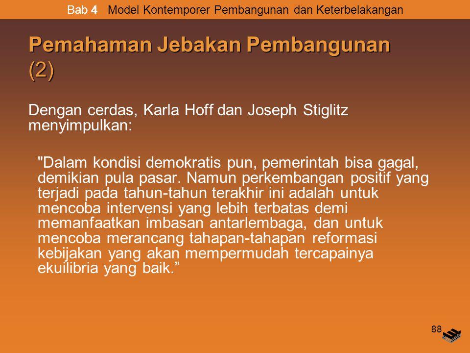 88 Pemahaman Jebakan Pembangunan (2) Dengan cerdas, Karla Hoff dan Joseph Stiglitz menyimpulkan: Dalam kondisi demokratis pun, pemerintah bisa gagal, demikian pula pasar.