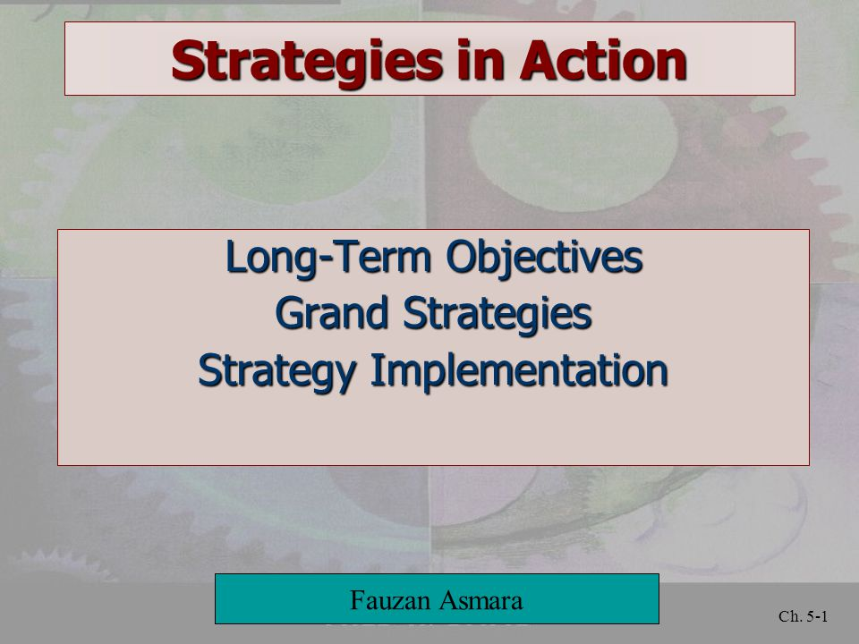 Ch. 5-1 Strategies in Action Long-Term Objectives Grand Strategies Strategy Implementation Fauzan Asmara