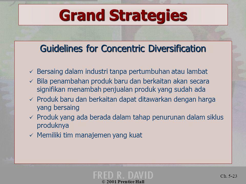 © 2001 Prentice Hall Ch. 5-23 Grand Strategies Guidelines for Concentric Diversification Bersaing dalam industri tanpa pertumbuhan atau lambat Bila pe
