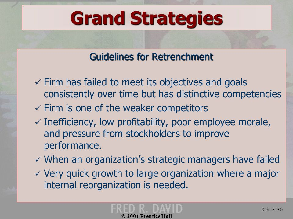 © 2001 Prentice Hall Ch. 5-30 Grand Strategies Guidelines for Retrenchment Firm has failed to meet its objectives and goals consistently over time but