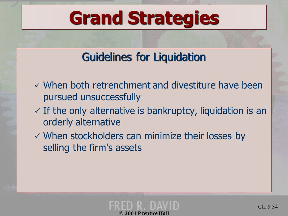© 2001 Prentice Hall Ch. 5-34 Grand Strategies Guidelines for Liquidation When both retrenchment and divestiture have been pursued unsuccessfully If t