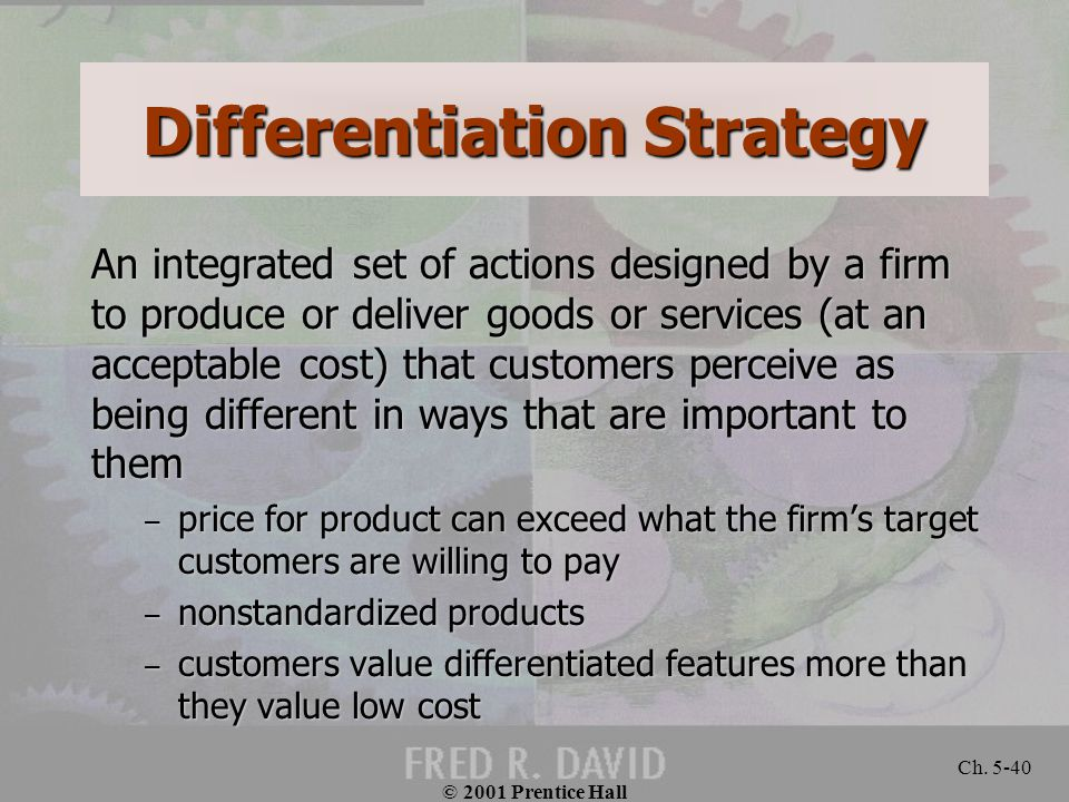 © 2001 Prentice Hall Ch. 5-40 Differentiation Strategy An integrated set of actions designed by a firm to produce or deliver goods or services (at an