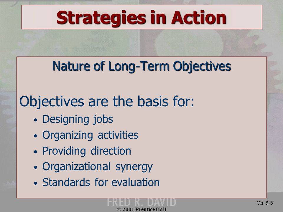 © 2001 Prentice Hall Ch. 5-6 Strategies in Action Nature of Long-Term Objectives Objectives are the basis for: Designing jobs Organizing activities Pr