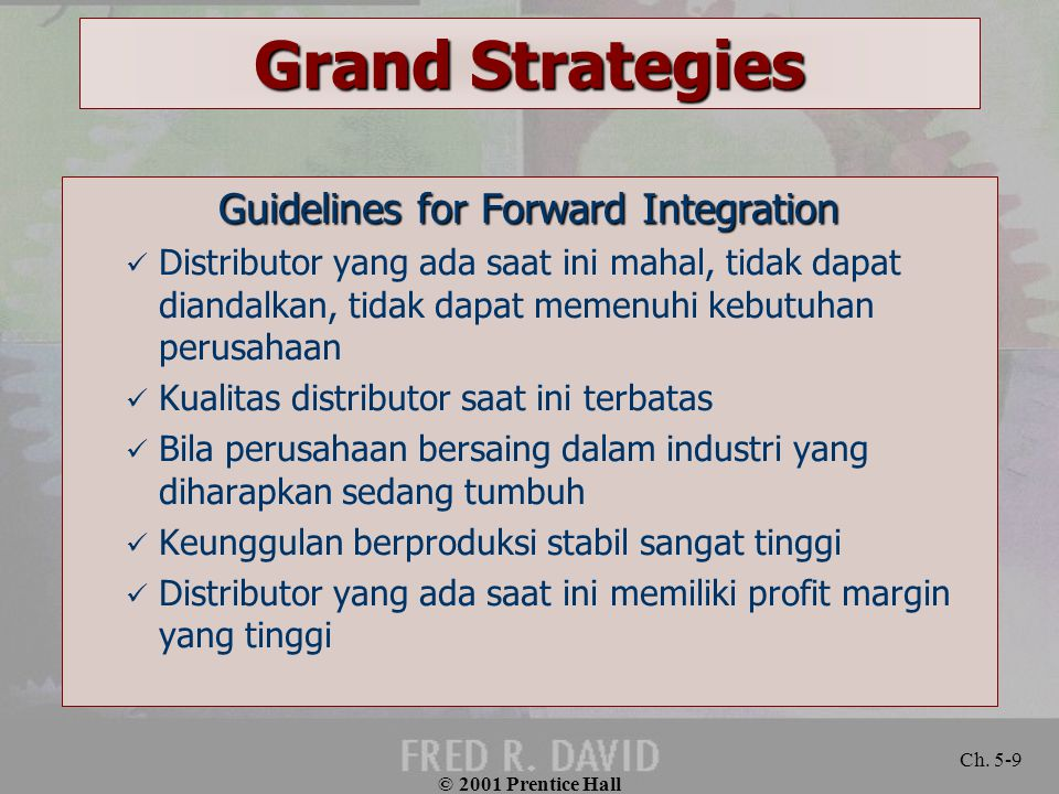 © 2001 Prentice Hall Ch. 5-9 Grand Strategies Guidelines for Forward Integration Distributor yang ada saat ini mahal, tidak dapat diandalkan, tidak da