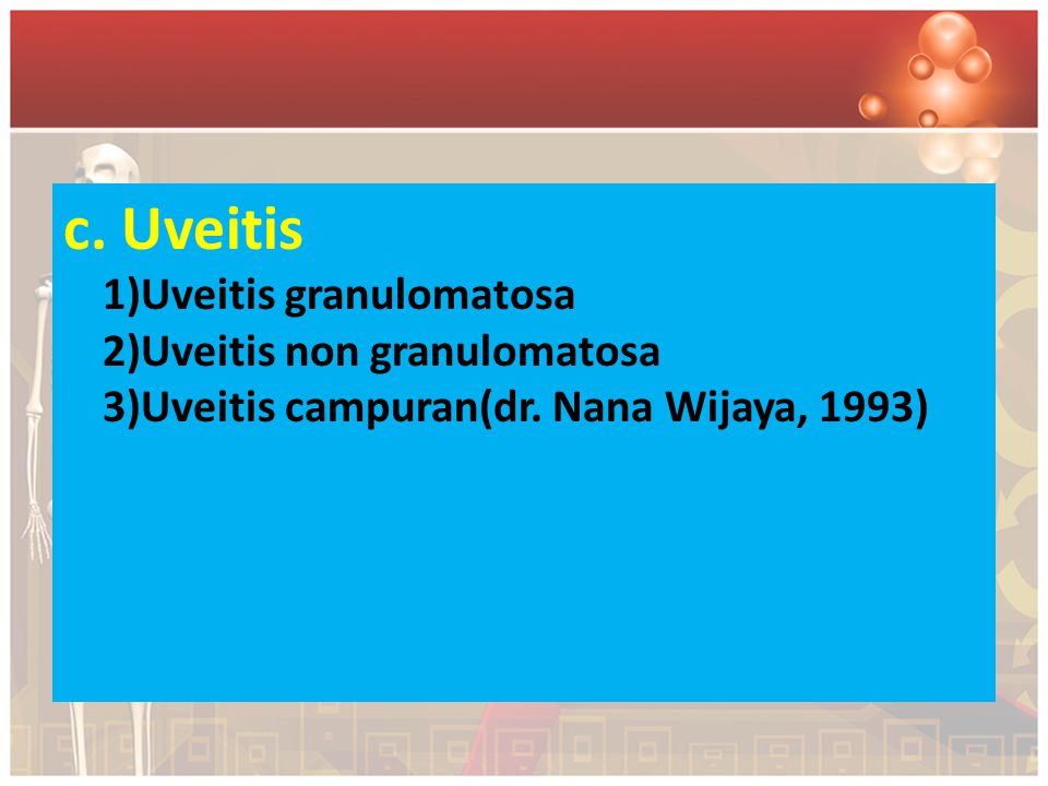 c. Uveitis 1)Uveitis granulomatosa 2)Uveitis non granulomatosa 3)Uveitis campuran(dr. Nana Wijaya, 1993)