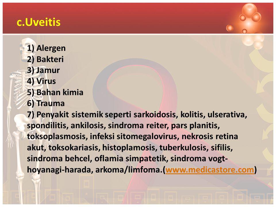 c.Uveitis 1) Alergen 2) Bakteri 3) Jamur 4) Virus 5) Bahan kimia 6) Trauma 7) Penyakit sistemik seperti sarkoidosis, kolitis, ulserativa, spondilitis,