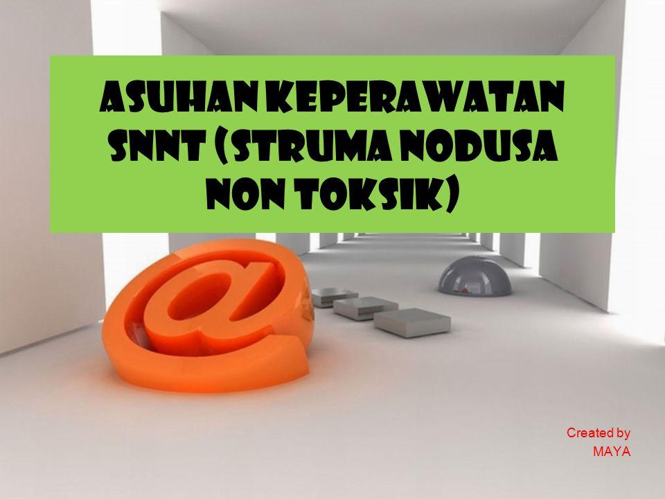 ASUHAN KEPERAWATAN SNNT (STRUMA NODUSA NON TOKSIK) Created by MAYA