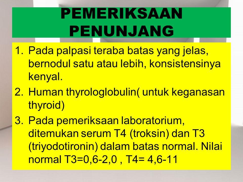 PEMERIKSAAN PENUNJANG 1.Pada palpasi teraba batas yang jelas, bernodul satu atau lebih, konsistensinya kenyal. 2.Human thyrologlobulin( untuk keganasa