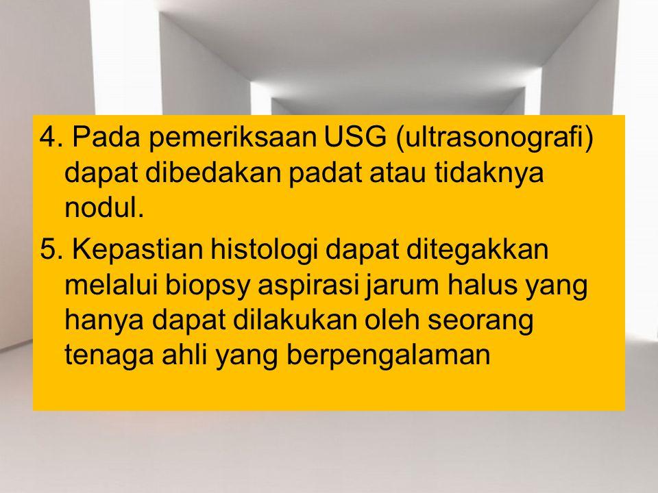 4. Pada pemeriksaan USG (ultrasonografi) dapat dibedakan padat atau tidaknya nodul. 5. Kepastian histologi dapat ditegakkan melalui biopsy aspirasi ja