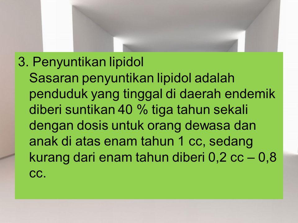 3. Penyuntikan lipidol Sasaran penyuntikan lipidol adalah penduduk yang tinggal di daerah endemik diberi suntikan 40 % tiga tahun sekali dengan dosis