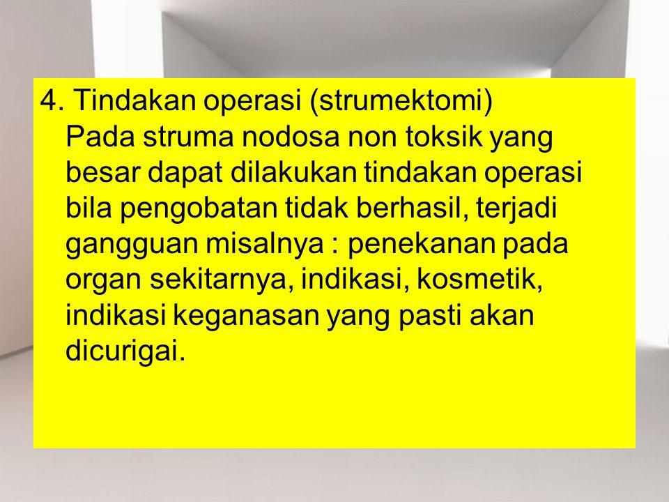 4. Tindakan operasi (strumektomi) Pada struma nodosa non toksik yang besar dapat dilakukan tindakan operasi bila pengobatan tidak berhasil, terjadi ga