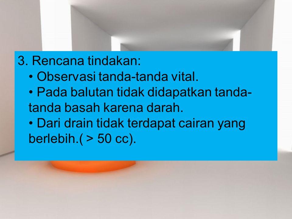 3. Rencana tindakan: Observasi tanda-tanda vital. Pada balutan tidak didapatkan tanda- tanda basah karena darah. Dari drain tidak terdapat cairan yang