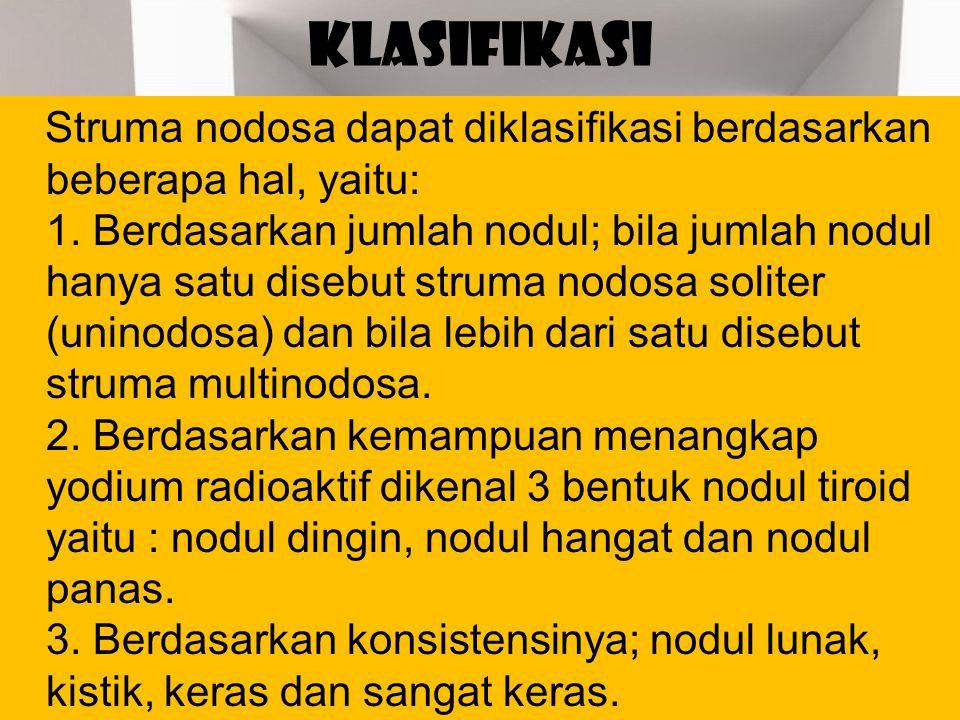 KLASIFIKASI Struma nodosa dapat diklasifikasi berdasarkan beberapa hal, yaitu: 1. Berdasarkan jumlah nodul; bila jumlah nodul hanya satu disebut strum
