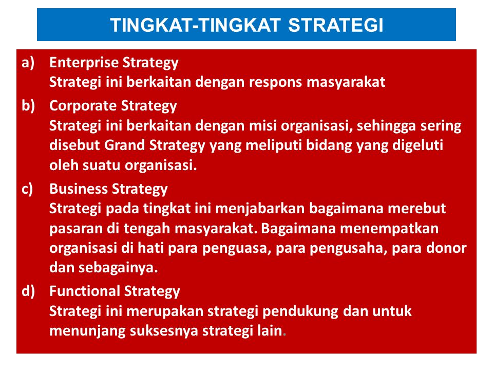 TINGKAT-TINGKAT STRATEGI a)Enterprise Strategy Strategi ini berkaitan dengan respons masyarakat b)Corporate Strategy Strategi ini berkaitan dengan misi organisasi, sehingga sering disebut Grand Strategy yang meliputi bidang yang digeluti oleh suatu organisasi.