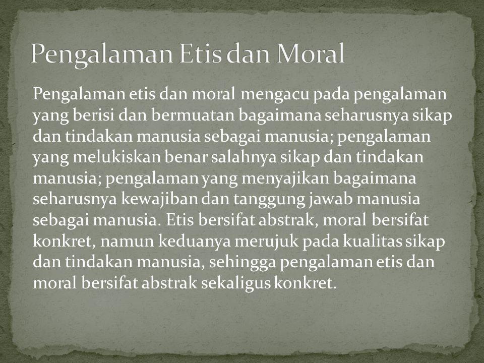 Pengalaman etis dan moral mengacu pada pengalaman yang berisi dan bermuatan bagaimana seharusnya sikap dan tindakan manusia sebagai manusia; pengalama