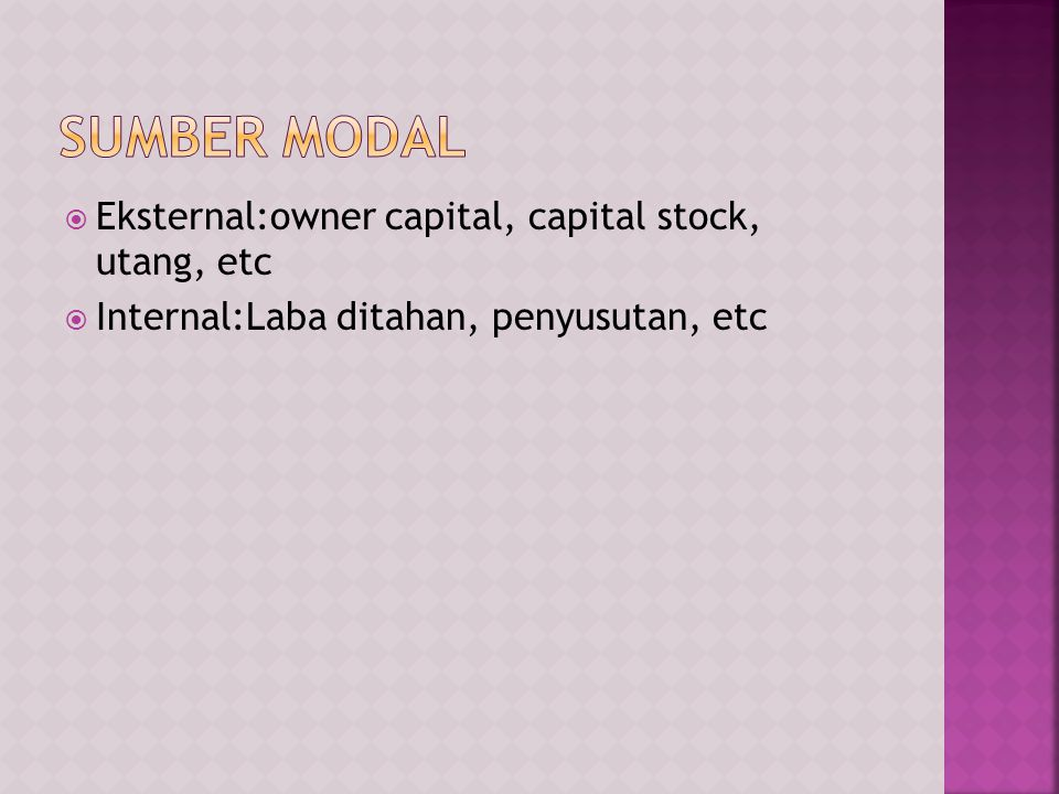  Eksternal:owner capital, capital stock, utang, etc  Internal:Laba ditahan, penyusutan, etc