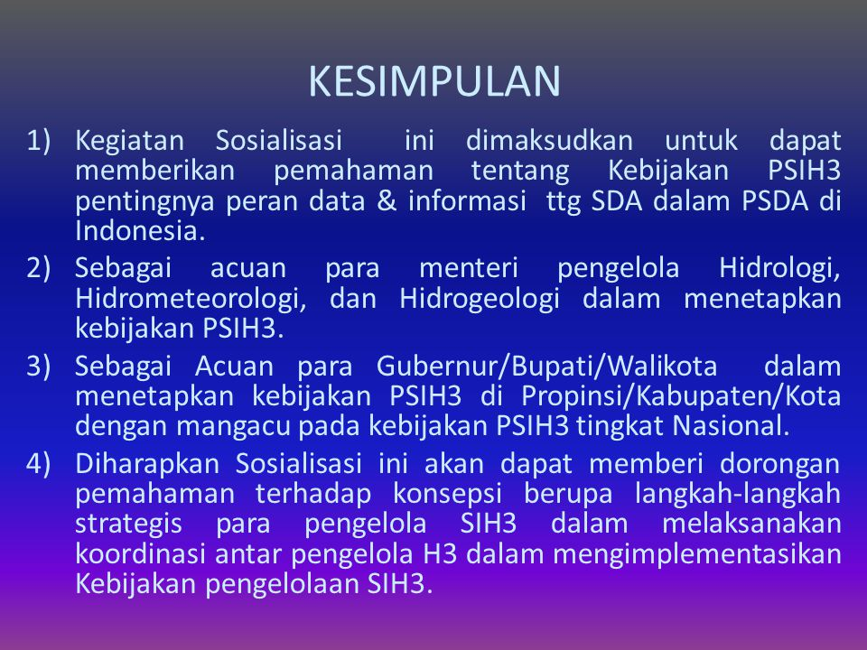 KESIMPULAN 1)Kegiatan Sosialisasi ini dimaksudkan untuk dapat memberikan pemahaman tentang Kebijakan PSIH3 pentingnya peran data & informasi ttg SDA dalam PSDA di Indonesia.