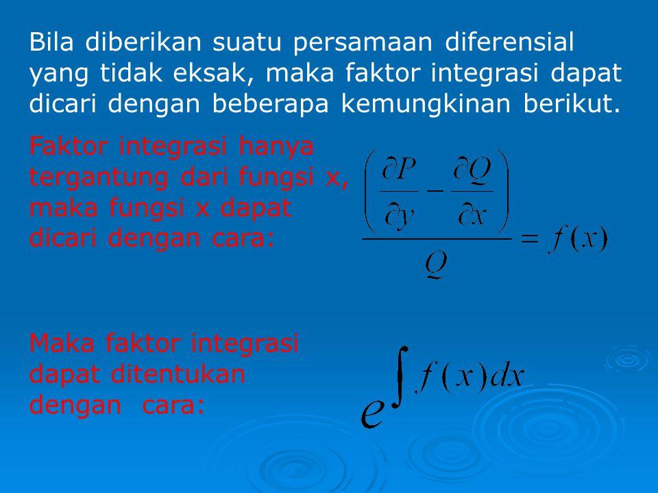 FAKTOR INTEGRASI Dik: P(x, y)dx + Q(x, y)dy = 0 ……(*) Jika pers (*) tidak eksak, maka dapat dijadikan PDE. Caranya yaitu kalikan pers (*) dengan suatu