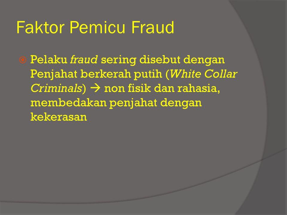 Faktor Pemicu Fraud  Pelaku fraud sering disebut dengan Penjahat berkerah putih (White Collar Criminals)  non fisik dan rahasia, membedakan penjahat