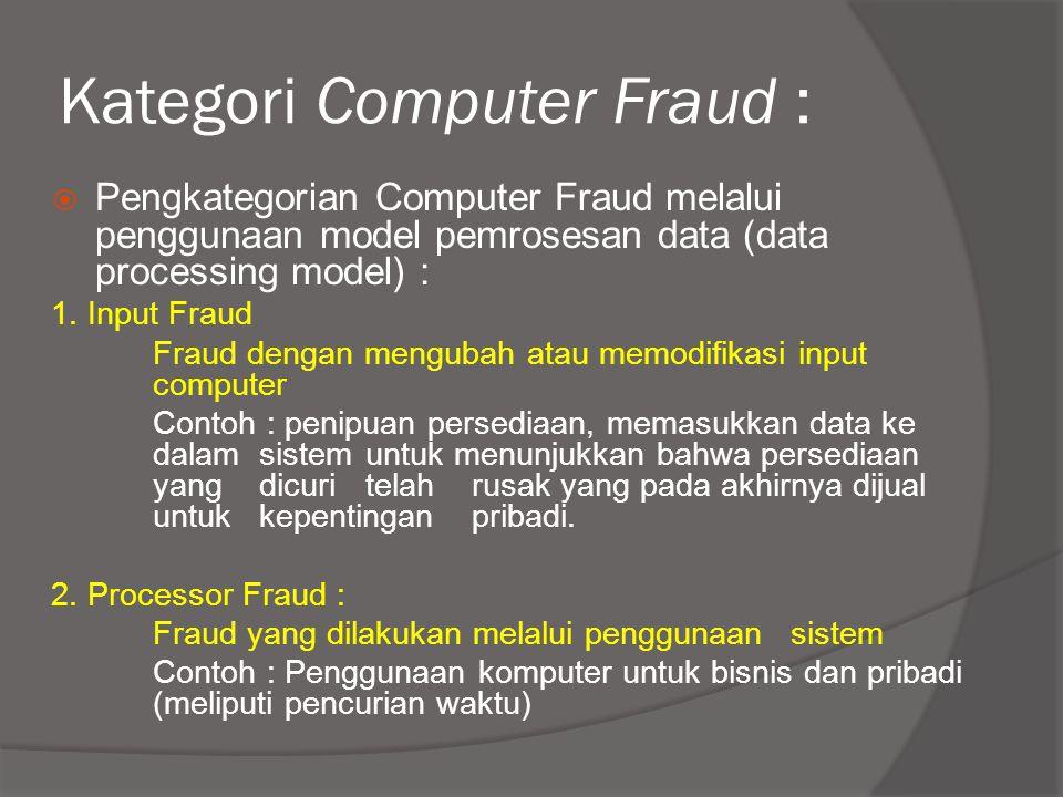 Kategori Computer Fraud :  Pengkategorian Computer Fraud melalui penggunaan model pemrosesan data (data processing model) : 1. Input Fraud Fraud deng