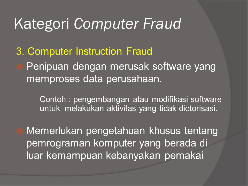 Kategori Computer Fraud 3. Computer Instruction Fraud  Penipuan dengan merusak software yang memproses data perusahaan. Contoh : pengembangan atau mo