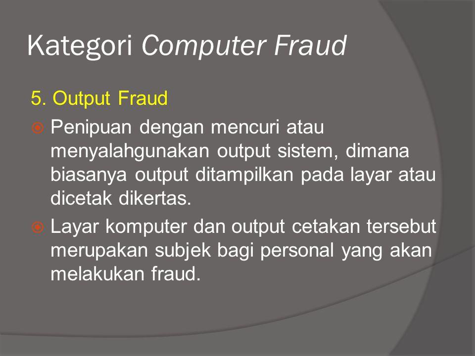 Kategori Computer Fraud 5. Output Fraud  Penipuan dengan mencuri atau menyalahgunakan output sistem, dimana biasanya output ditampilkan pada layar at